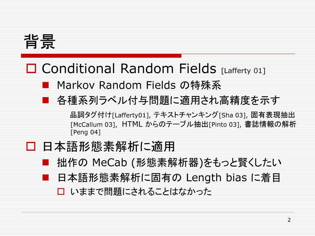 背景 Conditional Random Fields [Lafferty 01] 日本語形態素解析に適用